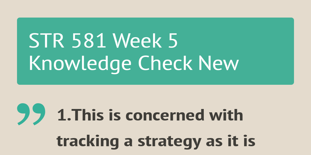 str 581 week 5 Str 581 new week 5 knowledge checkdocx description reviews (1) 1this is concerned with tracking a strategy as it is being implemented, detecting problems or changes in its underlying premises, and making necessary adjustments.