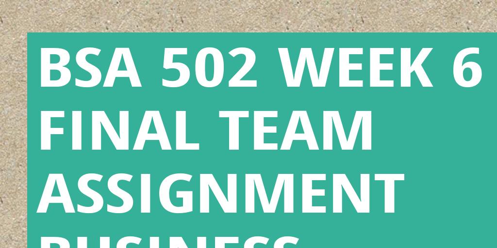 bsa 500 week 6 team assignment Business & finance homework help report issue bsa 500 week 6 learning team assignment paper bsa_500_week_6_learning_team_assignment_paperdocx.