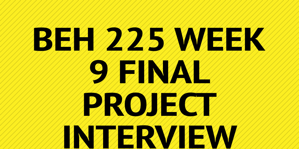 beh 225 week 9 final interview Interview profile mark spencer axia college beh 225 this course, beh225, has spent the past nine weeks introducing us to different human behaviors a new house - decision university of phoenix xeco/212, week 9, final project april 21, 2012 catherine higgins the decision to purchase a home.