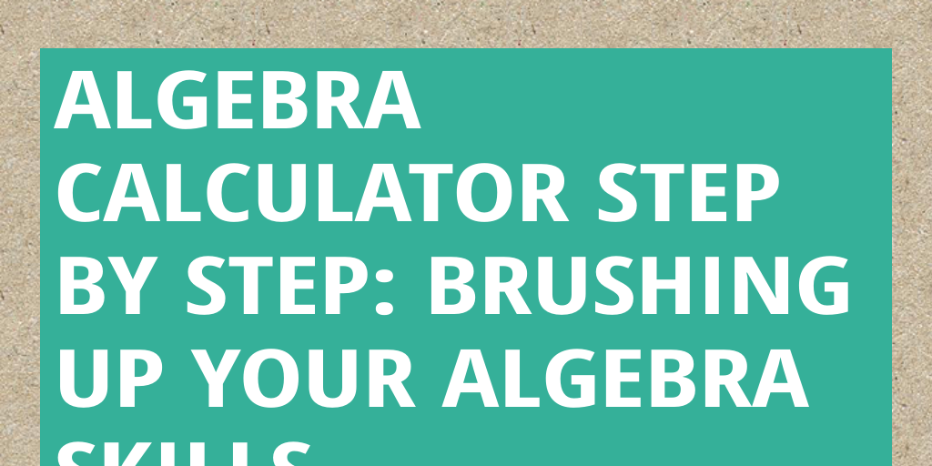 Algebra Calculator Step By Step: Brushing Up Your Algebra Skills by ...